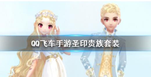 QQ飞车手游圣印贵族套装获得方法圣印鸿运宝箱价格